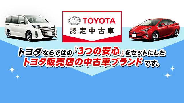 『トヨタ認定中古車』はトヨタならではの「3つの安心」をセットにしたトヨタ販売店の中古車ブランドです